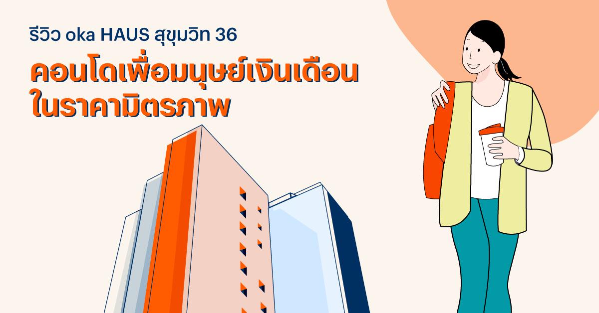 รีวิว oka HAUS สุขุมวิท 36 คอนโดเพื่อมนุษย์เงินเดือน ในราคามิตรภาพ